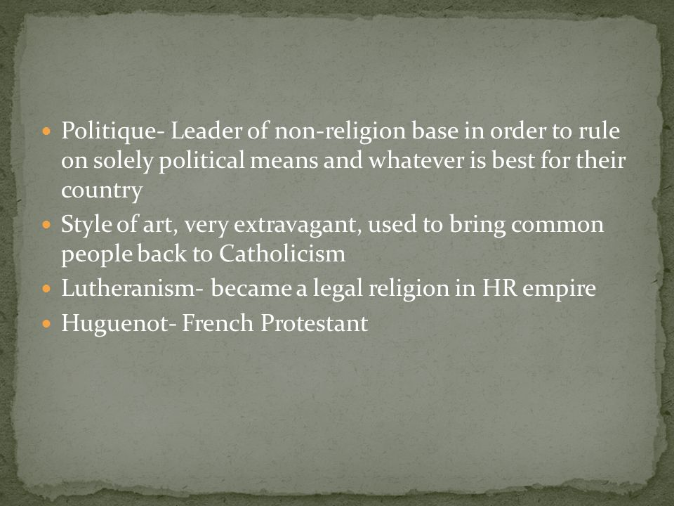 Politique- Leader of non-religion base in order to rule on solely political means and whatever is best for their country Style of art, very extravagant, used to bring common people back to Catholicism Lutheranism- became a legal religion in HR empire Huguenot- French Protestant