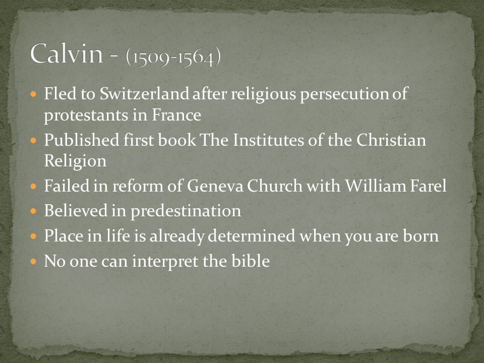 Fled to Switzerland after religious persecution of protestants in France Published first book The Institutes of the Christian Religion Failed in reform of Geneva Church with William Farel Believed in predestination Place in life is already determined when you are born No one can interpret the bible