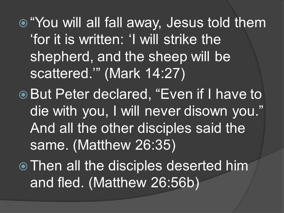 " ""You will all fall away, Jesus told them 'for it is written: 'I will strike the shepherd, and the sheep will be scattered.'"" (Mark 14:27)  But Pete"