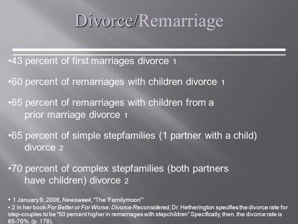 Divorce/ Divorce/Remarriage 43 percent of first marriages divorce 1 60 percent of remarriages with children divorce 1 65 percent of remarriages with children from a prior marriage divorce 1 65 percent of simple stepfamilies (1 partner with a child) divorce 2 70 percent of complex stepfamilies (both partners have children) divorce 2 1 January 9, 2006, Newsweek, The 'Familymoon' 2 In her book For Better or For Worse: Divorce Reconsidered, Dr.