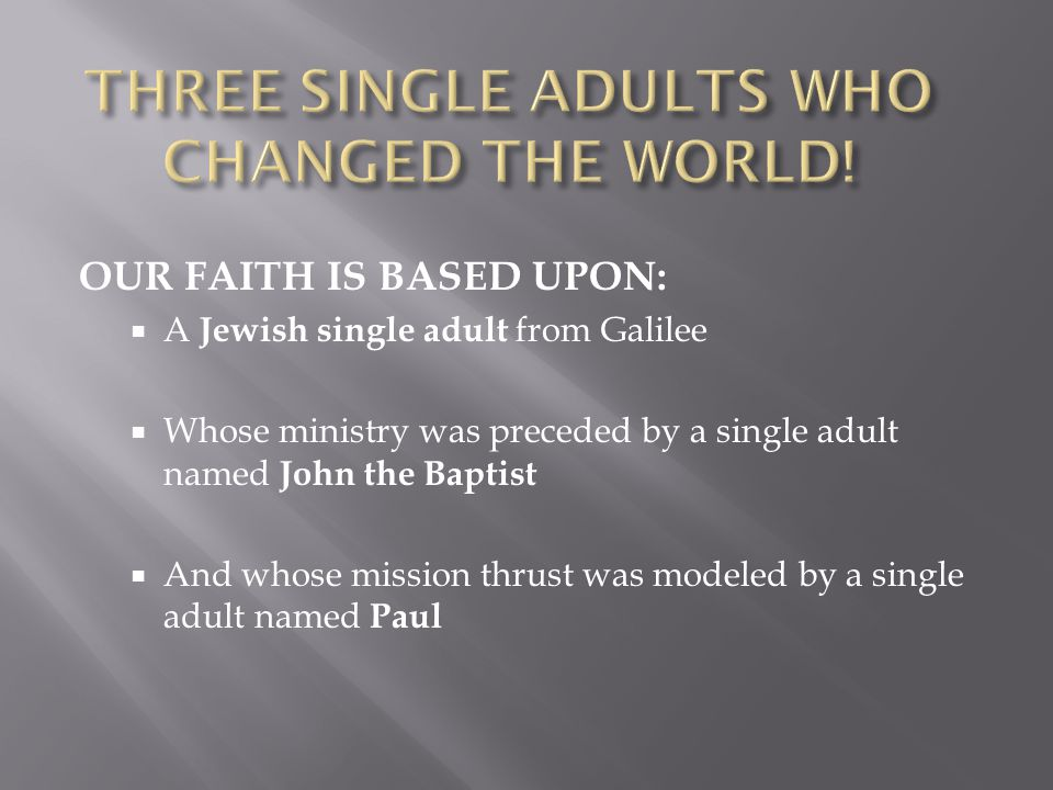 OUR FAITH IS BASED UPON:  A Jewish single adult from Galilee  Whose ministry was preceded by a single adult named John the Baptist  And whose mission thrust was modeled by a single adult named Paul
