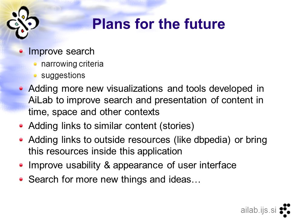 ailab.ijs.si Plans for the future Improve search narrowing criteria suggestions Adding more new visualizations and tools developed in AiLab to improve search and presentation of content in time, space and other contexts Adding links to similar content (stories) Adding links to outside resources (like dbpedia) or bring this resources inside this application Improve usability & appearance of user interface Search for more new things and ideas…