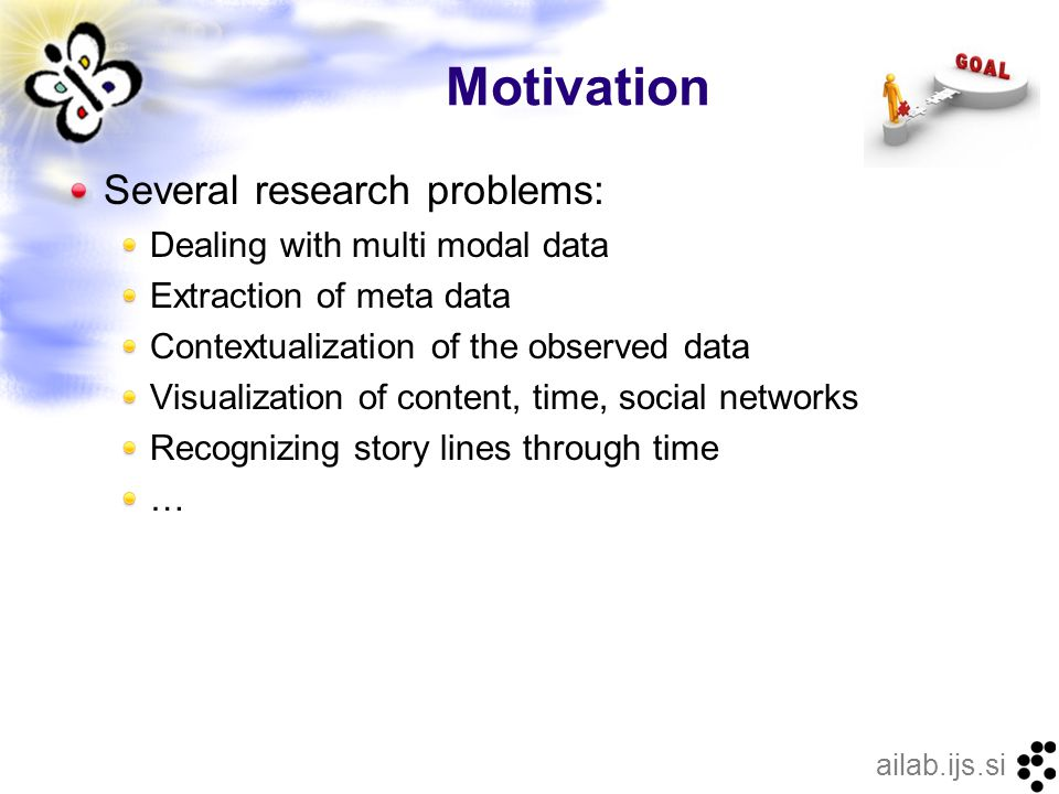 ailab.ijs.si Motivation Several research problems: Dealing with multi modal data Extraction of meta data Contextualization of the observed data Visualization of content, time, social networks Recognizing story lines through time …