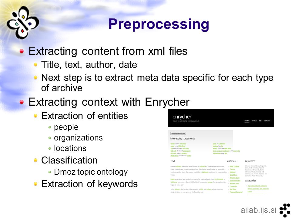 ailab.ijs.si Preprocessing Extracting content from xml files Title, text, author, date Next step is to extract meta data specific for each type of archive Extracting context with Enrycher Extraction of entities people organizations locations Classification Dmoz topic ontology Extraction of keywords