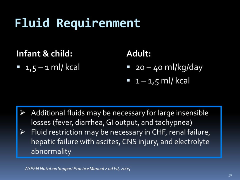 Fluid Requirenment Infant & child:  1,5 – 1 ml/ kcal Adult:  20 – 40 ml/kg/day  1 – 1,5 ml/ kcal 31  Additional fluids may be necessary for large insensible losses (fever, diarrhea, GI output, and tachypnea)  Fluid restriction may be necessary in CHF, renal failure, hepatic failure with ascites, CNS injury, and electrolyte abnormality ASPEN Nutrition Support Practice Manual 2 nd Ed, 2005