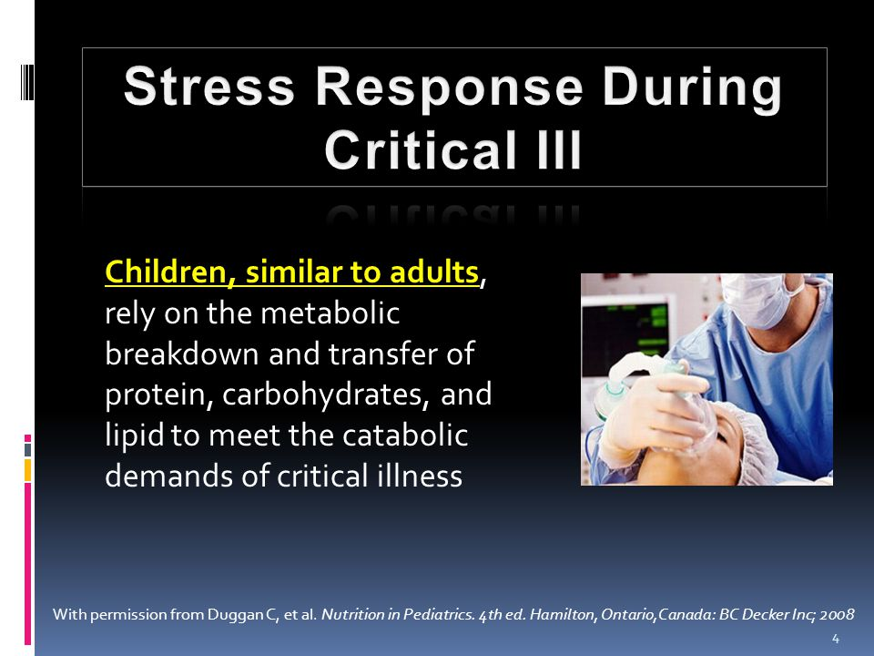 4 Children, similar to adults, rely on the metabolic breakdown and transfer of protein, carbohydrates, and lipid to meet the catabolic demands of critical illness With permission from Duggan C, et al.