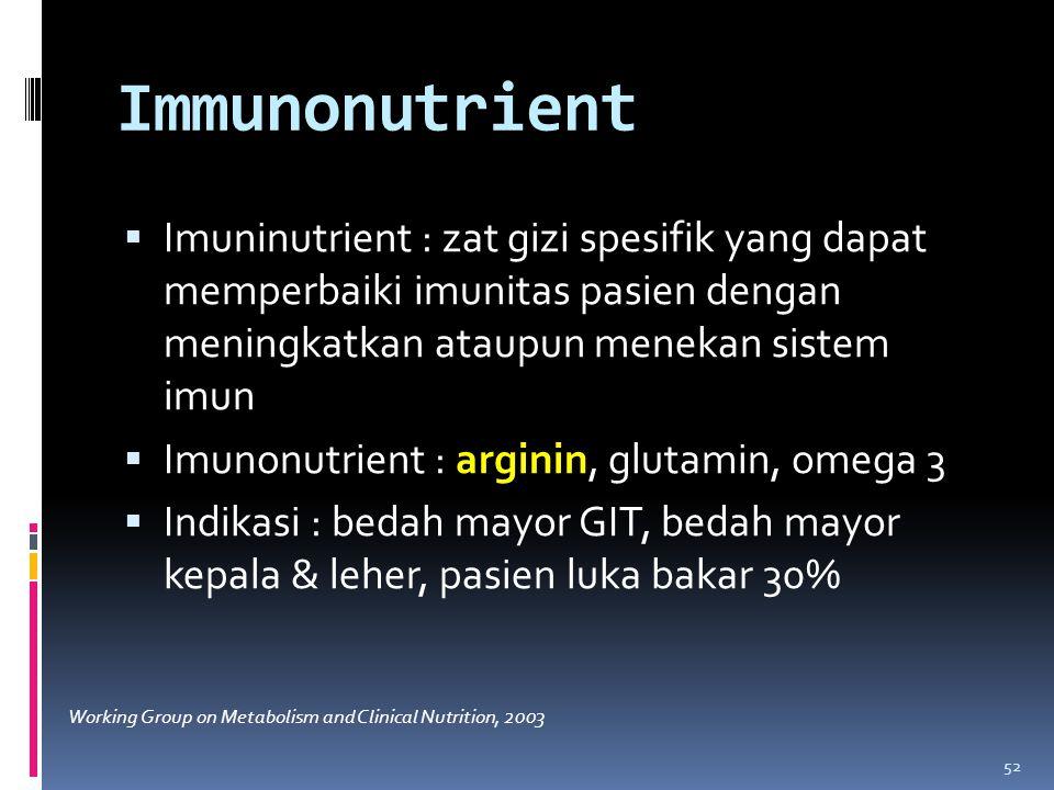 Immunonutrient  Imuninutrient : zat gizi spesifik yang dapat memperbaiki imunitas pasien dengan meningkatkan ataupun menekan sistem imun  Imunonutrient : arginin, glutamin, omega 3  Indikasi : bedah mayor GIT, bedah mayor kepala & leher, pasien luka bakar 30% 52 Working Group on Metabolism and Clinical Nutrition, 2003