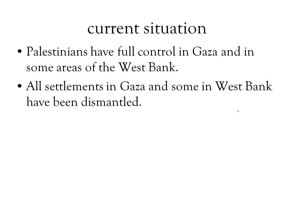 current situation Palestinians have full control in Gaza and in some areas of the West Bank. All settlements in Gaza and some in West Bank have been d
