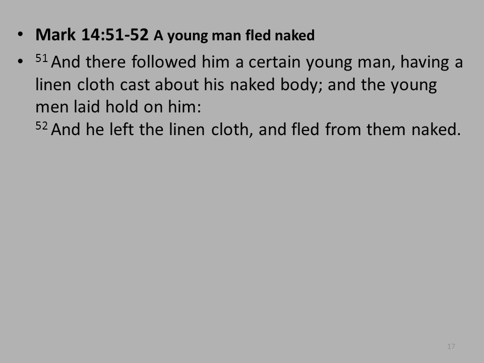 Mark 14:51-52 A young man fled naked 51 And there followed him a certain young man, having a linen cloth cast about his naked body; and the young men laid hold on him: 52 And he left the linen cloth, and fled from them naked.