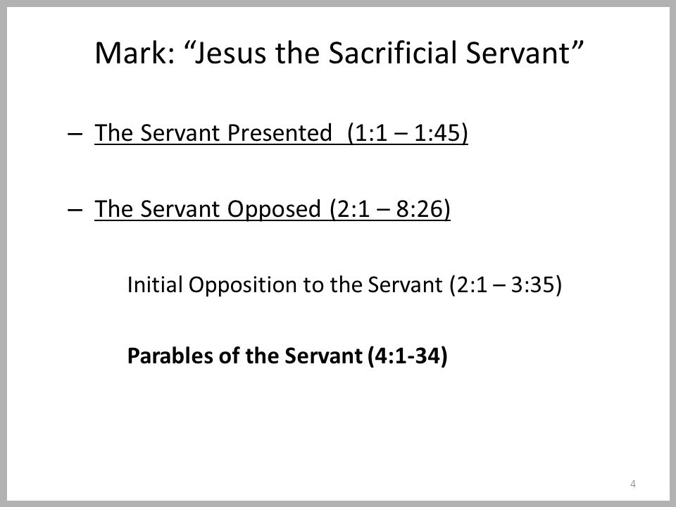 Mark: Jesus the Sacrificial Servant – The Servant Presented (1:1 – 1:45) – The Servant Opposed (2:1 – 8:26) Initial Opposition to the Servant (2:1 – 3:35) Parables of the Servant (4:1-34) 4