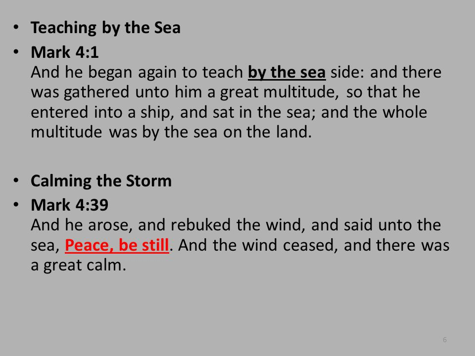 Teaching by the Sea Mark 4:1 And he began again to teach by the sea side: and there was gathered unto him a great multitude, so that he entered into a ship, and sat in the sea; and the whole multitude was by the sea on the land.