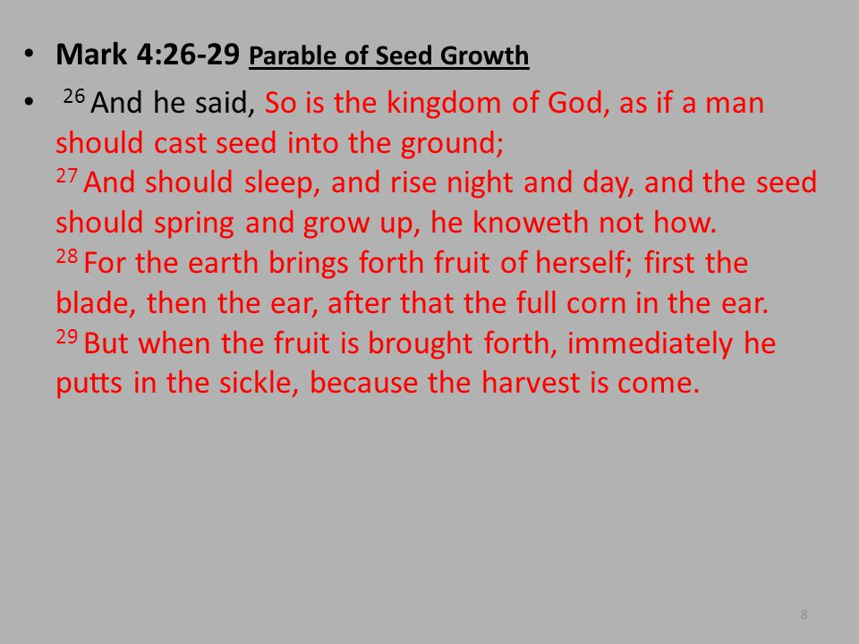 Mark 4:26-29 Parable of Seed Growth 26 And he said, So is the kingdom of God, as if a man should cast seed into the ground; 27 And should sleep, and rise night and day, and the seed should spring and grow up, he knoweth not how.