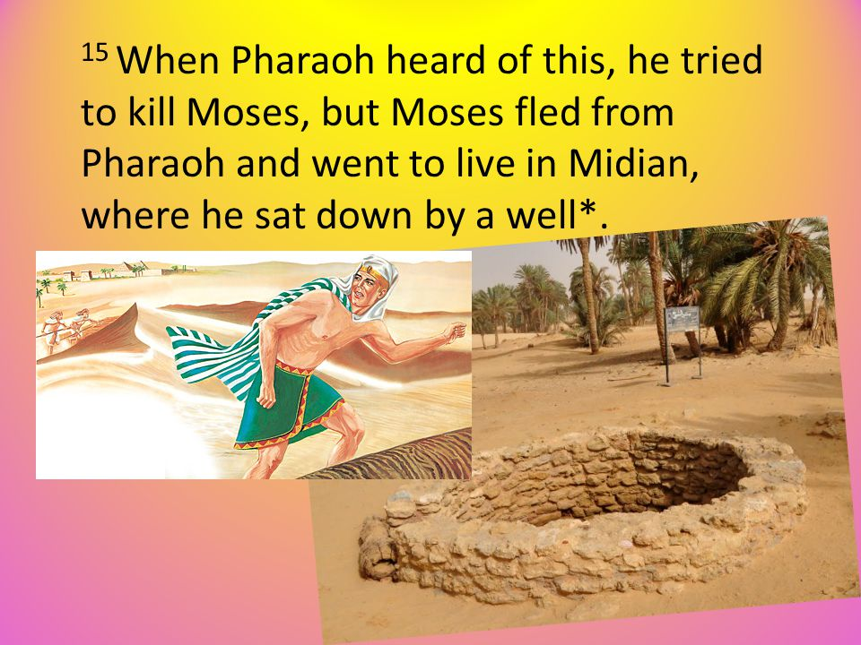 15 When Pharaoh heard of this, he tried to kill Moses, but Moses fled from Pharaoh and went to live in Midian, where he sat down by a well*.