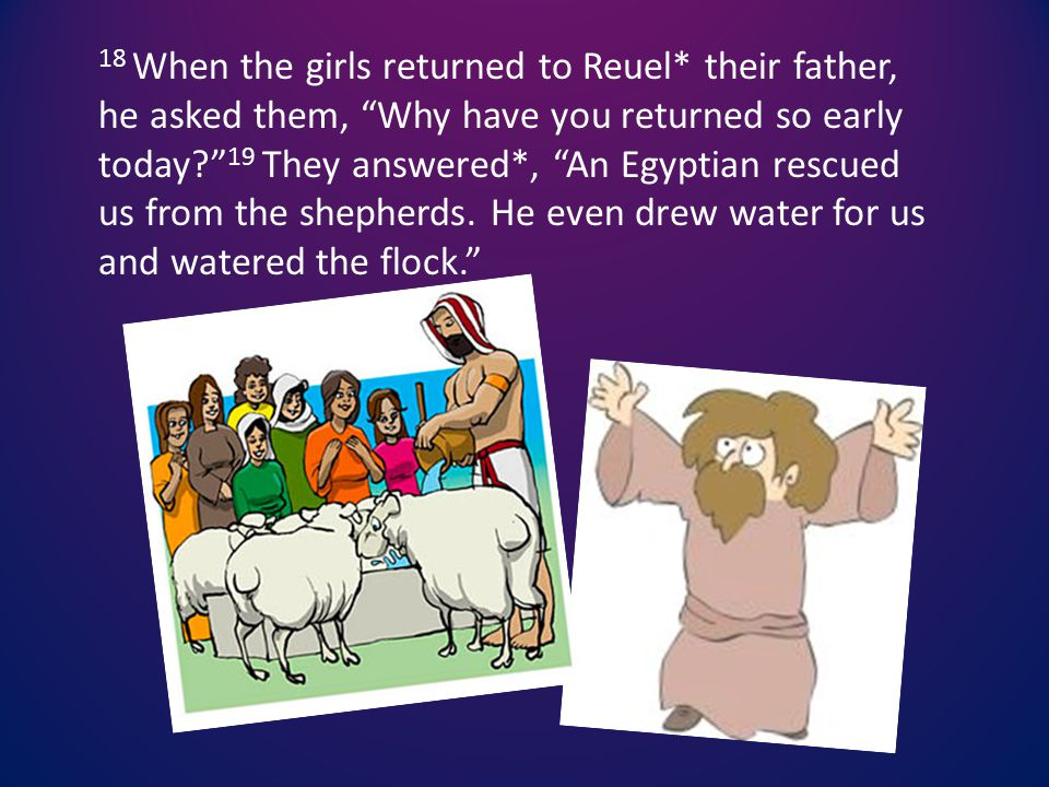 18 When the girls returned to Reuel* their father, he asked them, Why have you returned so early today 19 They answered*, An Egyptian rescued us from the shepherds.