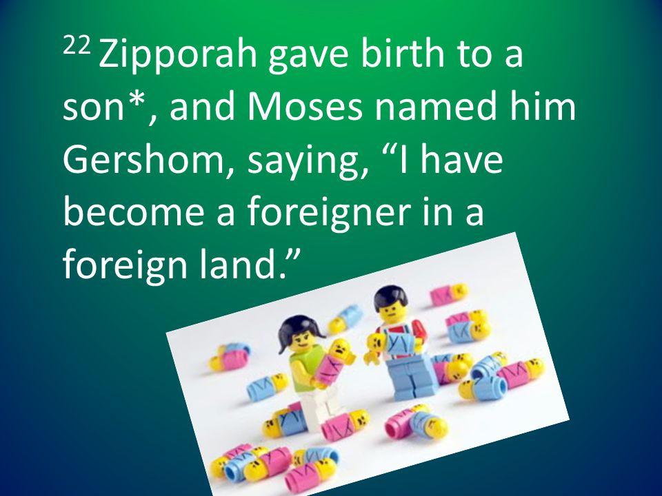 """22 Zipporah gave birth to a son*, and Moses named him Gershom, saying, """"I have become a foreigner in a foreign land."""""""