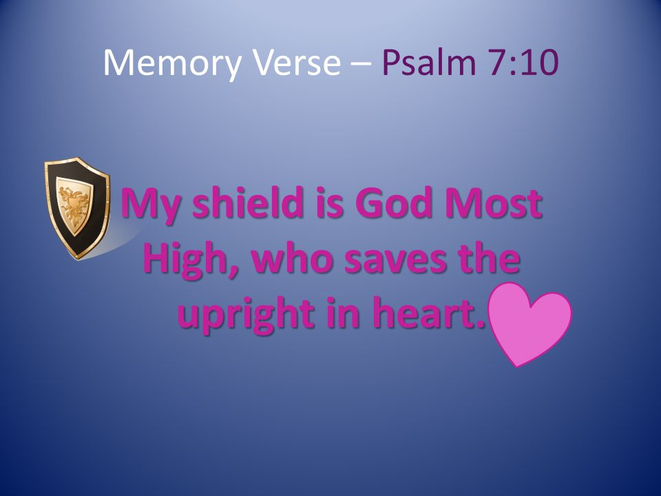 Memory Verse – Psalm 7:10 My shield is God Most High, who saves the upright in heart.