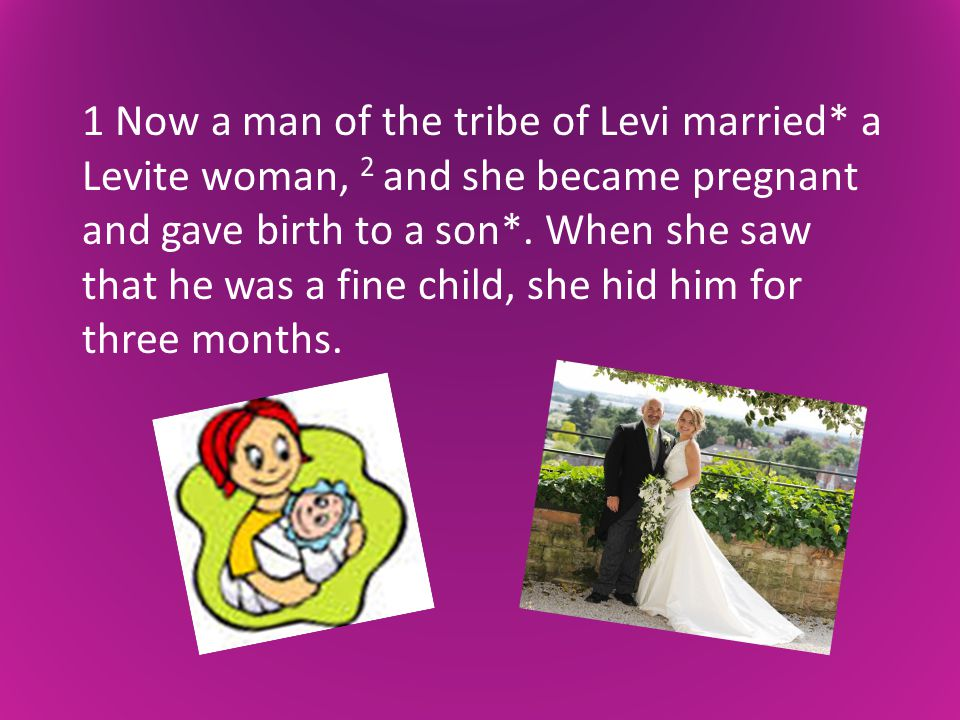 1 Now a man of the tribe of Levi married* a Levite woman, 2 and she became pregnant and gave birth to a son*.