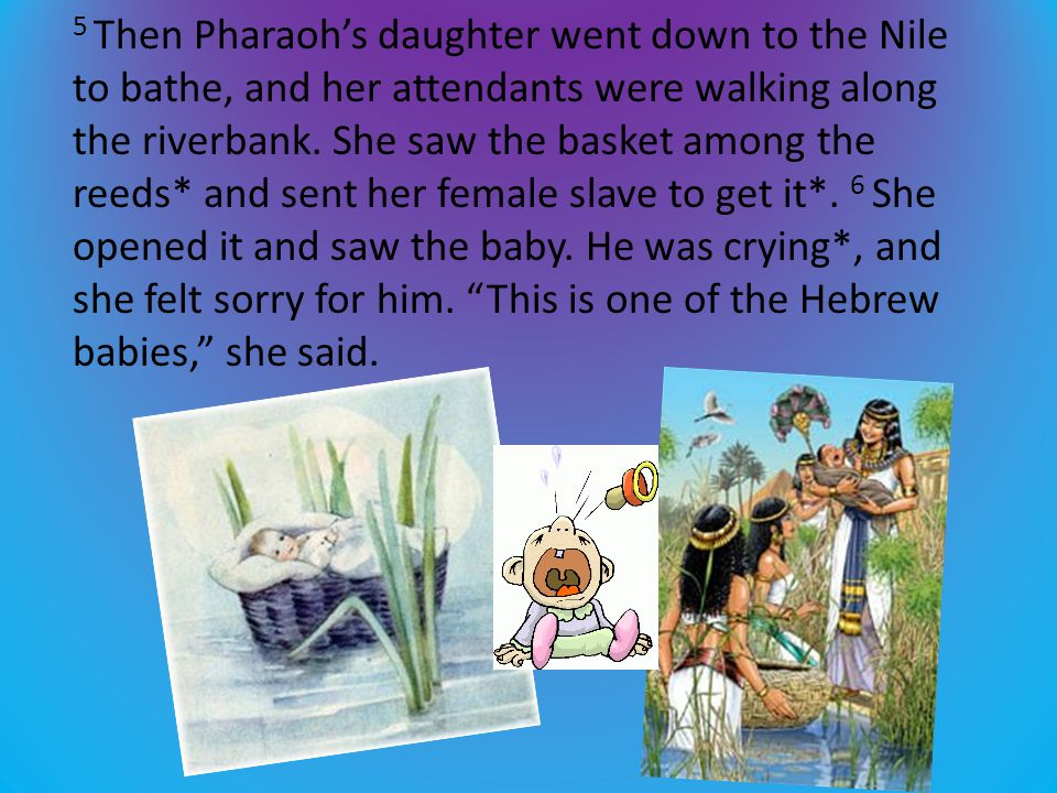 7 Then his sister asked Pharaoh's daughter*, Shall I go and get one of the Hebrew women to nurse the baby for you?