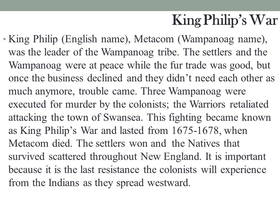 King Philip (English name), Metacom (Wampanoag name), was the leader of the Wampanoag tribe. The settlers and the Wampanoag were at peace while the fu