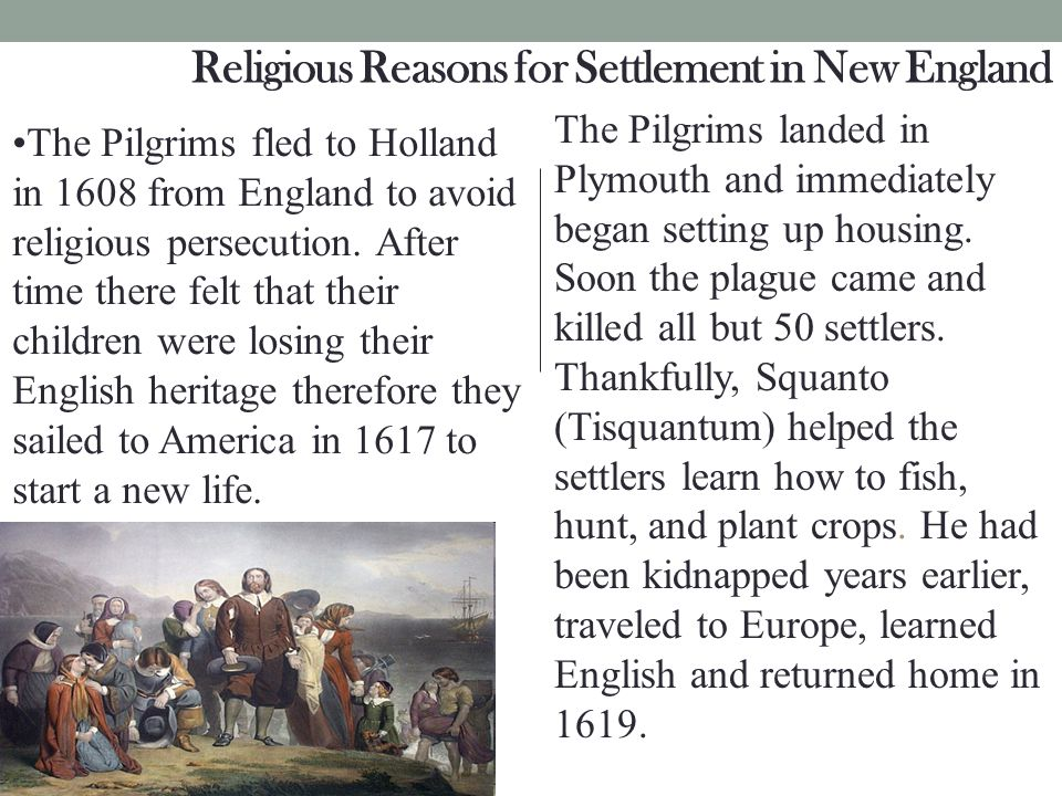 Religious Reasons for Settlement in New England The Pilgrims landed in Plymouth and immediately began setting up housing. Soon the plague came and kil
