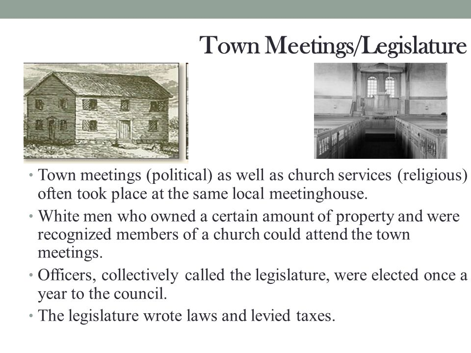 Town Meetings/Legislature Town meetings (political) as well as church services (religious) often took place at the same local meetinghouse. White men