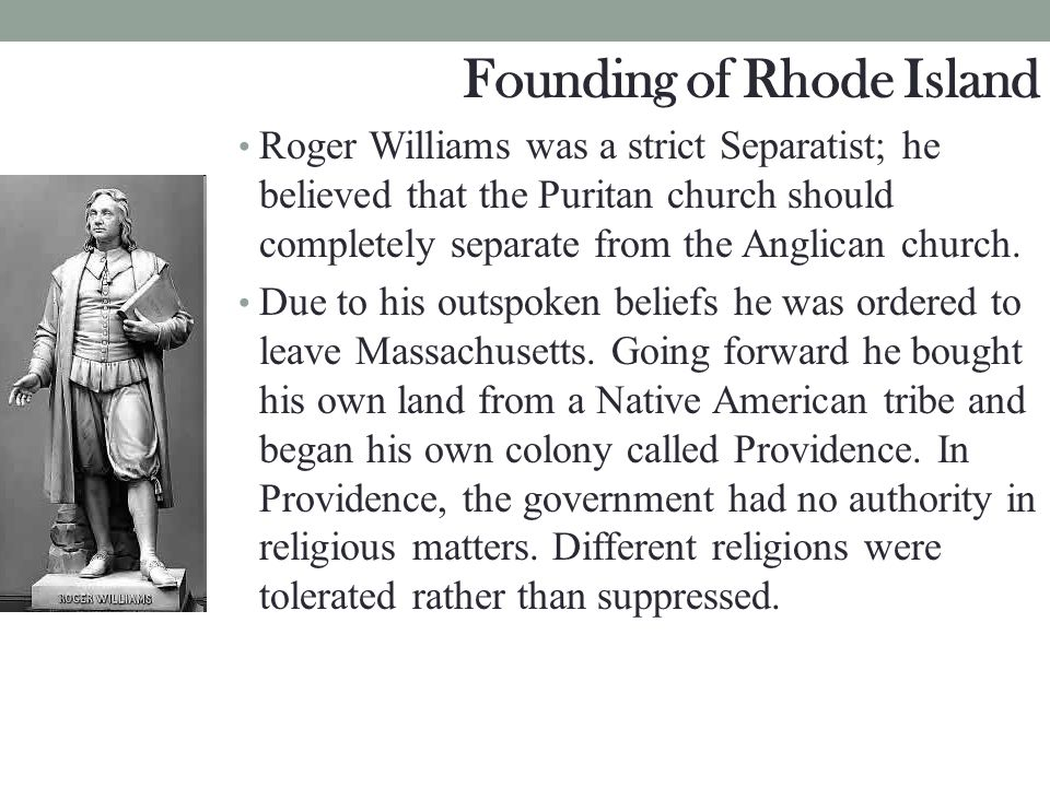 Founding of Rhode Island Roger Williams was a strict Separatist; he believed that the Puritan church should completely separate from the Anglican chur