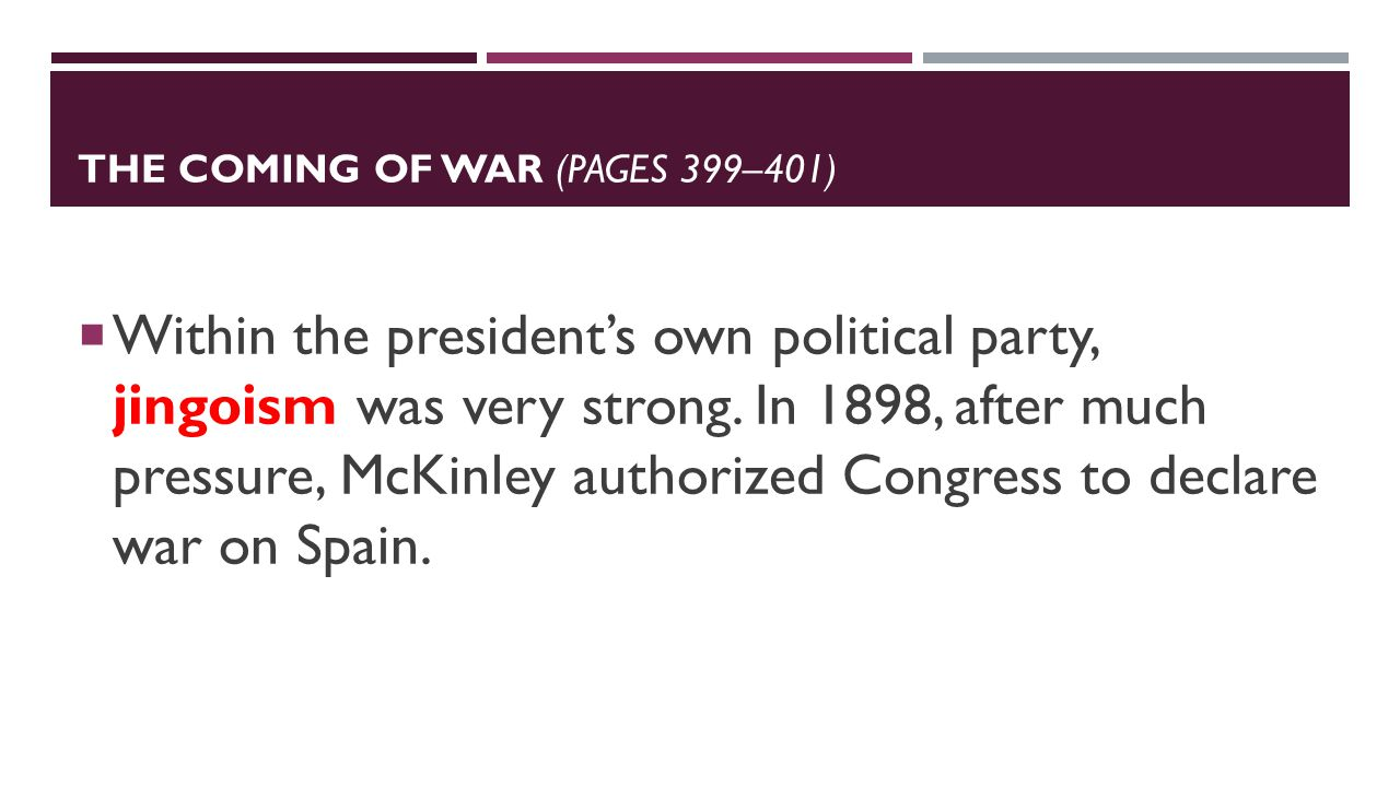 THE COMING OF WAR (PAGES 399–401)  Within the president's own political party, jingoism was very strong.