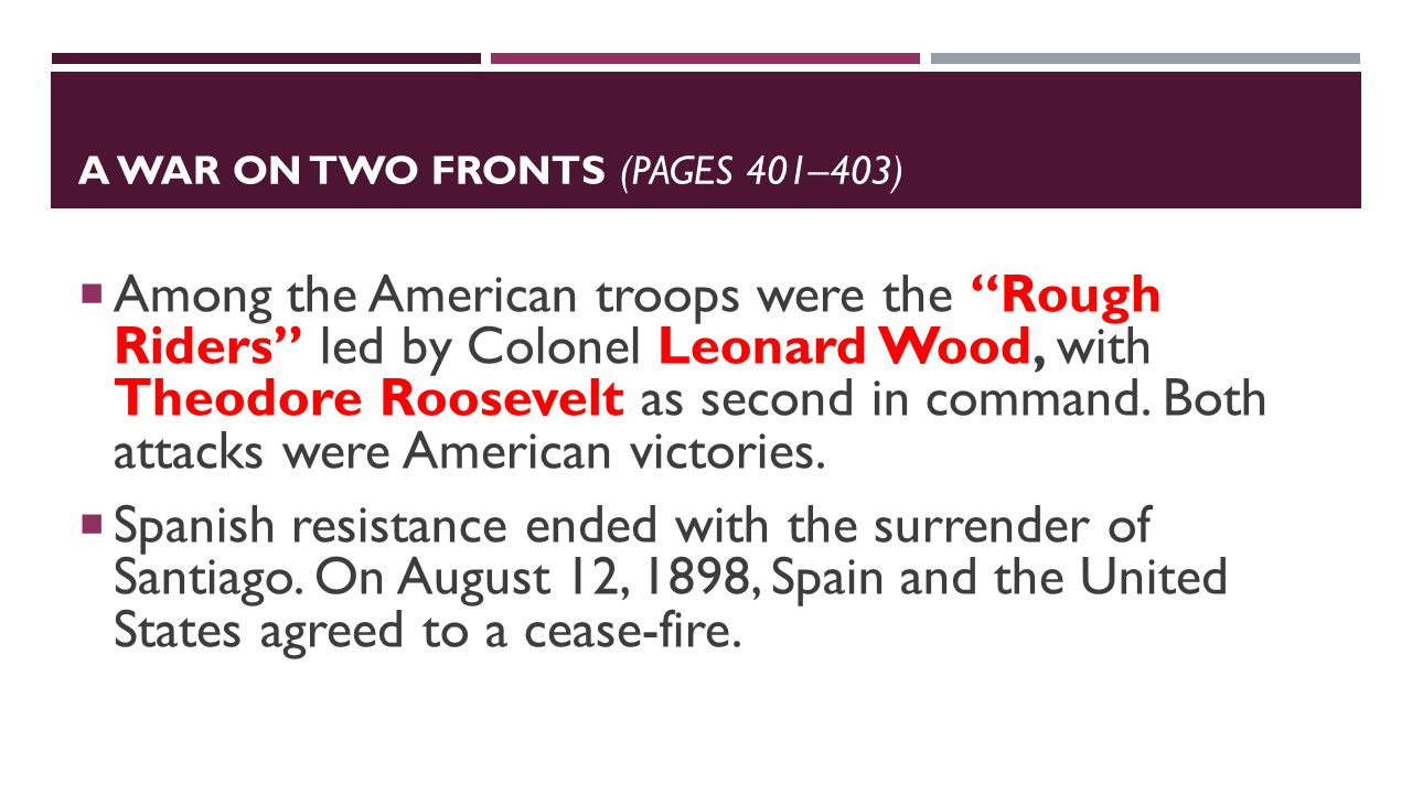 A WAR ON TWO FRONTS (PAGES 401–403)  Among the American troops were the Rough Riders led by Colonel Leonard Wood, with Theodore Roosevelt as second in command.