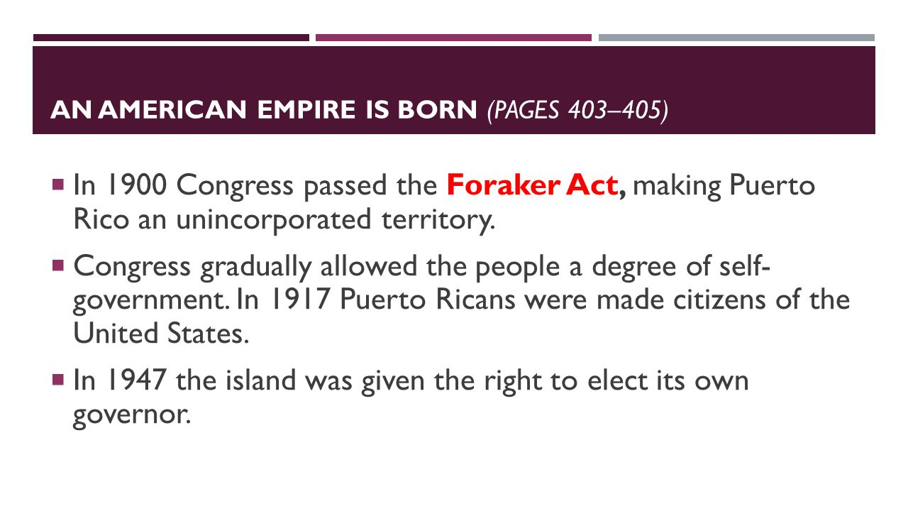 AN AMERICAN EMPIRE IS BORN (PAGES 403–405)  In 1900 Congress passed the Foraker Act, making Puerto Rico an unincorporated territory.