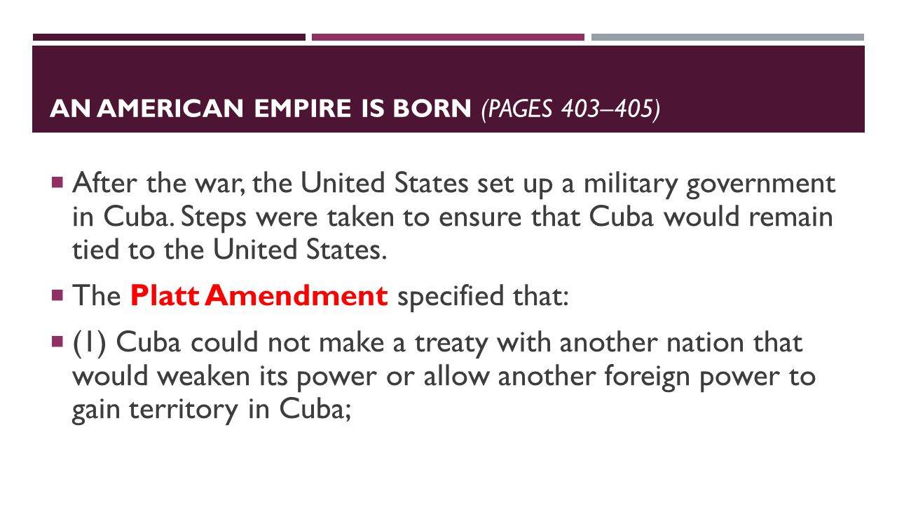 AN AMERICAN EMPIRE IS BORN (PAGES 403–405)  After the war, the United States set up a military government in Cuba.