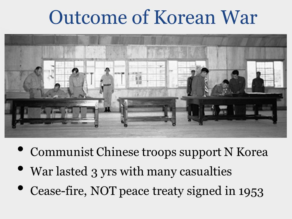 Outcome of Korean War Communist Chinese troops support N Korea War lasted 3 yrs with many casualties Cease-fire, NOT peace treaty signed in 1953