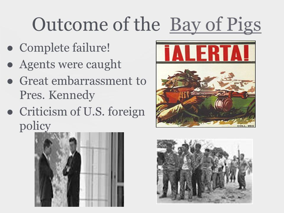 Outcome of the Bay of PigsBay of Pigs ●Complete failure.