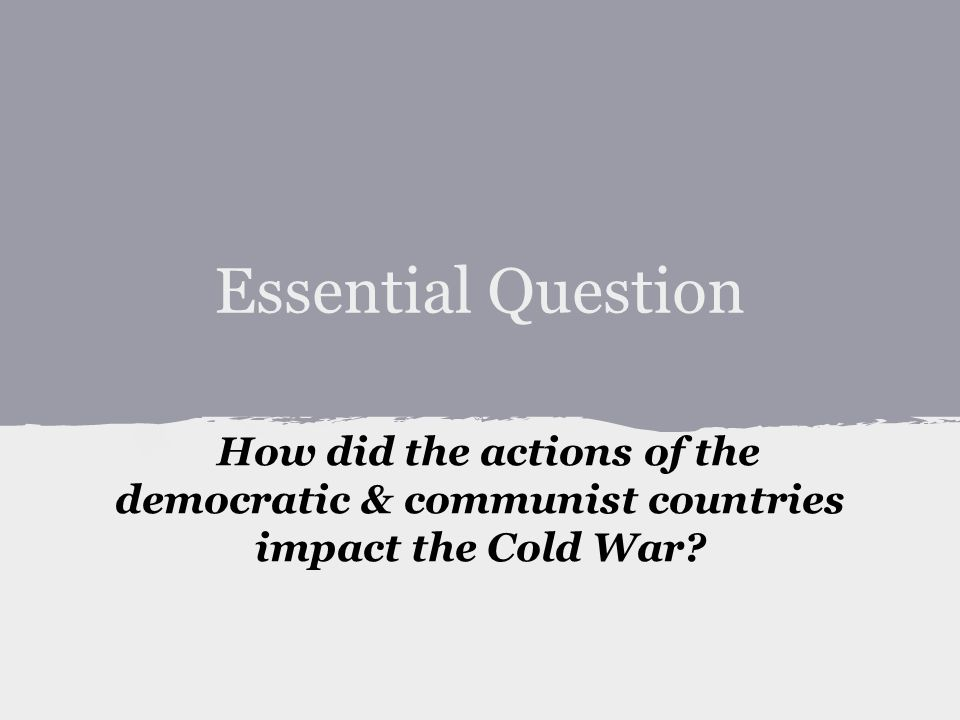 How did the actions of the democratic & communist countries impact the Cold War Essential Question