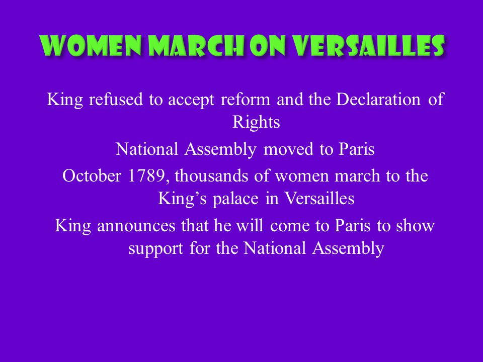 King refused to accept reform and the Declaration of Rights National Assembly moved to Paris October 1789, thousands of women march to the King's palace in Versailles King announces that he will come to Paris to show support for the National Assembly
