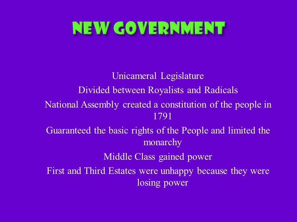 Unicameral Legislature Divided between Royalists and Radicals National Assembly created a constitution of the people in 1791 Guaranteed the basic rights of the People and limited the monarchy Middle Class gained power First and Third Estates were unhappy because they were losing power