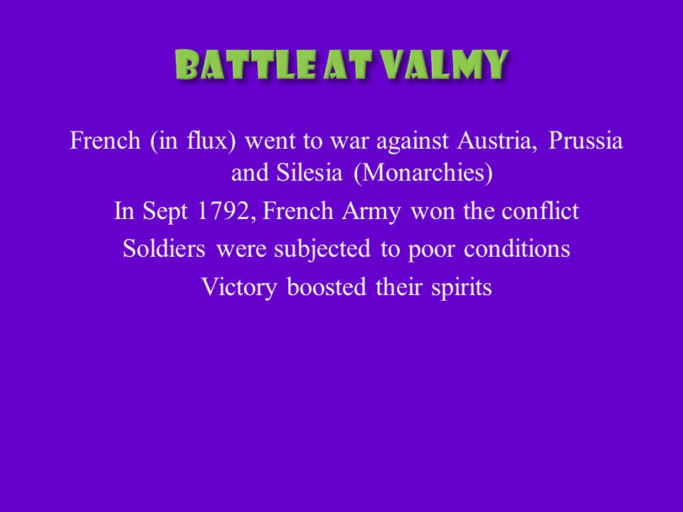 French (in flux) went to war against Austria, Prussia and Silesia (Monarchies) In Sept 1792, French Army won the conflict Soldiers were subjected to poor conditions Victory boosted their spirits