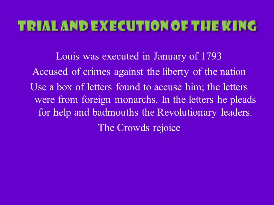 Louis was executed in January of 1793 Accused of crimes against the liberty of the nation Use a box of letters found to accuse him; the letters were from foreign monarchs.