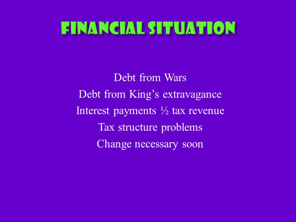 Debt from Wars Debt from King's extravagance Interest payments ½ tax revenue Tax structure problems Change necessary soon