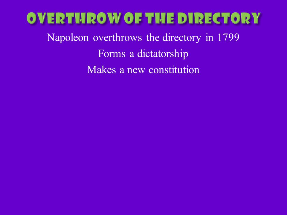 Napoleon overthrows the directory in 1799 Forms a dictatorship Makes a new constitution
