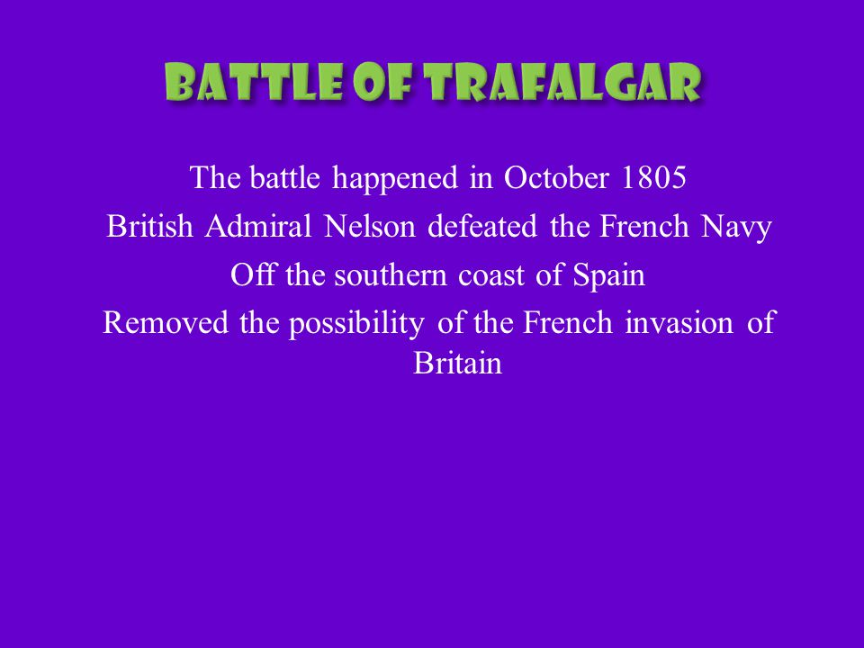 The battle happened in October 1805 British Admiral Nelson defeated the French Navy Off the southern coast of Spain Removed the possibility of the French invasion of Britain