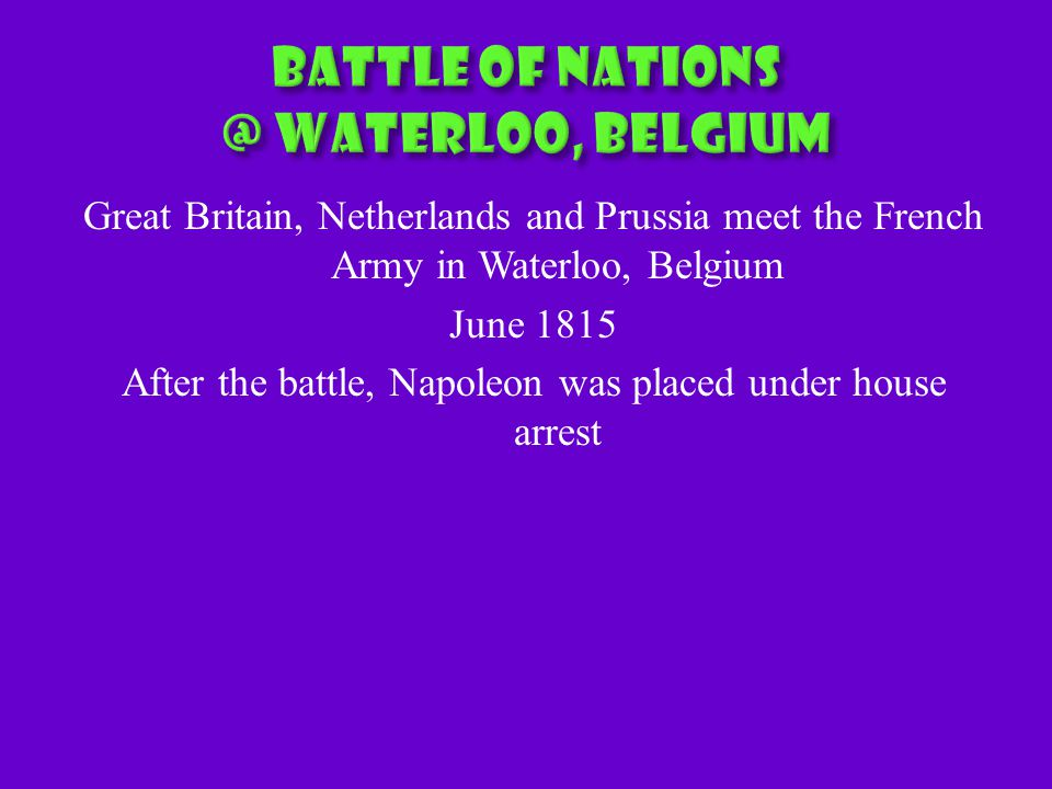 Great Britain, Netherlands and Prussia meet the French Army in Waterloo, Belgium June 1815 After the battle, Napoleon was placed under house arrest