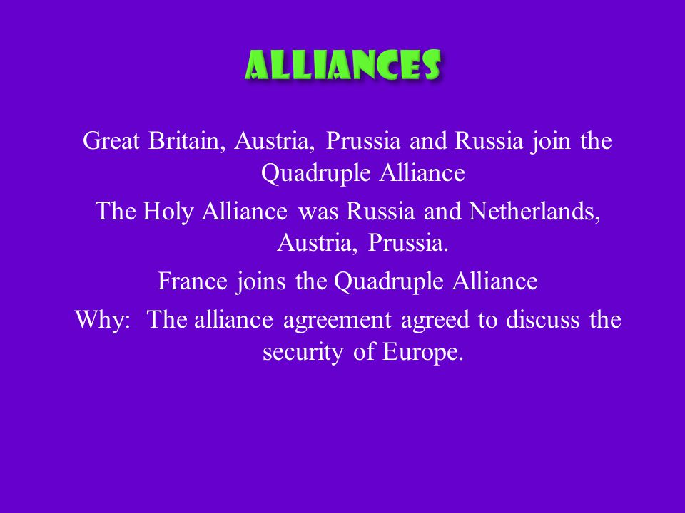Great Britain, Austria, Prussia and Russia join the Quadruple Alliance The Holy Alliance was Russia and Netherlands, Austria, Prussia.