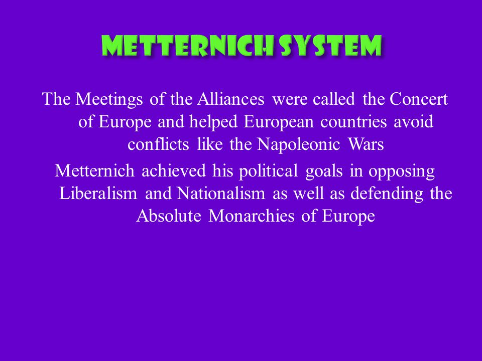 The Meetings of the Alliances were called the Concert of Europe and helped European countries avoid conflicts like the Napoleonic Wars Metternich achieved his political goals in opposing Liberalism and Nationalism as well as defending the Absolute Monarchies of Europe
