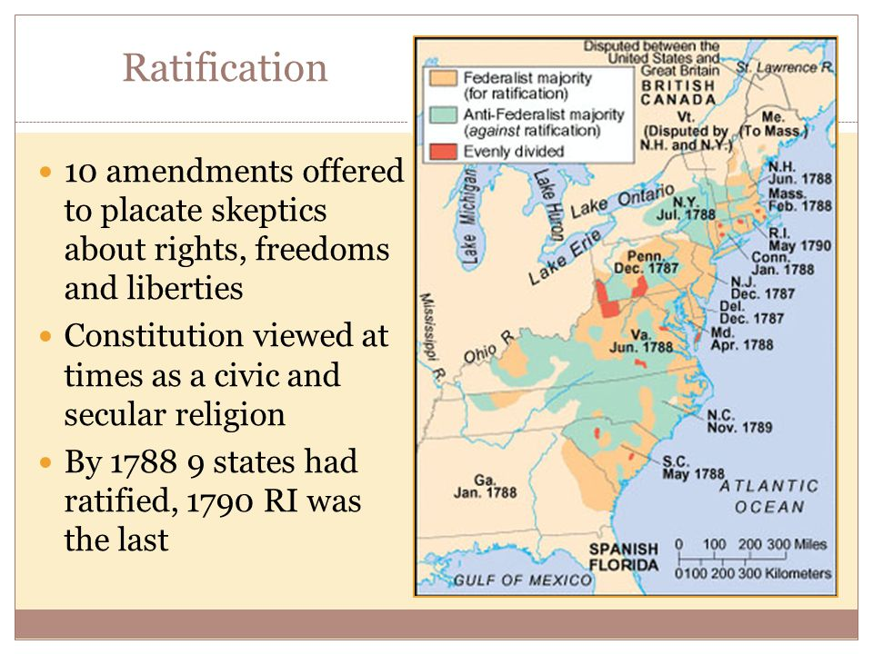 Ratification 10 amendments offered to placate skeptics about rights, freedoms and liberties Constitution viewed at times as a civic and secular religion By 1788 9 states had ratified, 1790 RI was the last