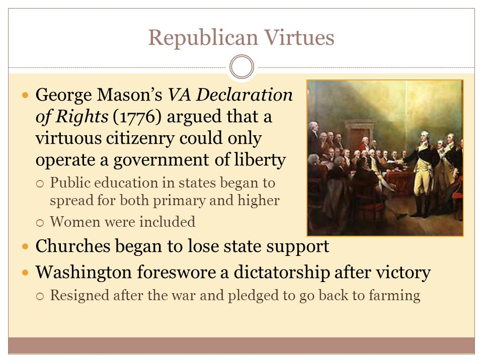 Republican Virtues George Mason's VA Declaration of Rights (1776) argued that a virtuous citizenry could only operate a government of liberty  Public education in states began to spread for both primary and higher  Women were included Churches began to lose state support Washington foreswore a dictatorship after victory  Resigned after the war and pledged to go back to farming