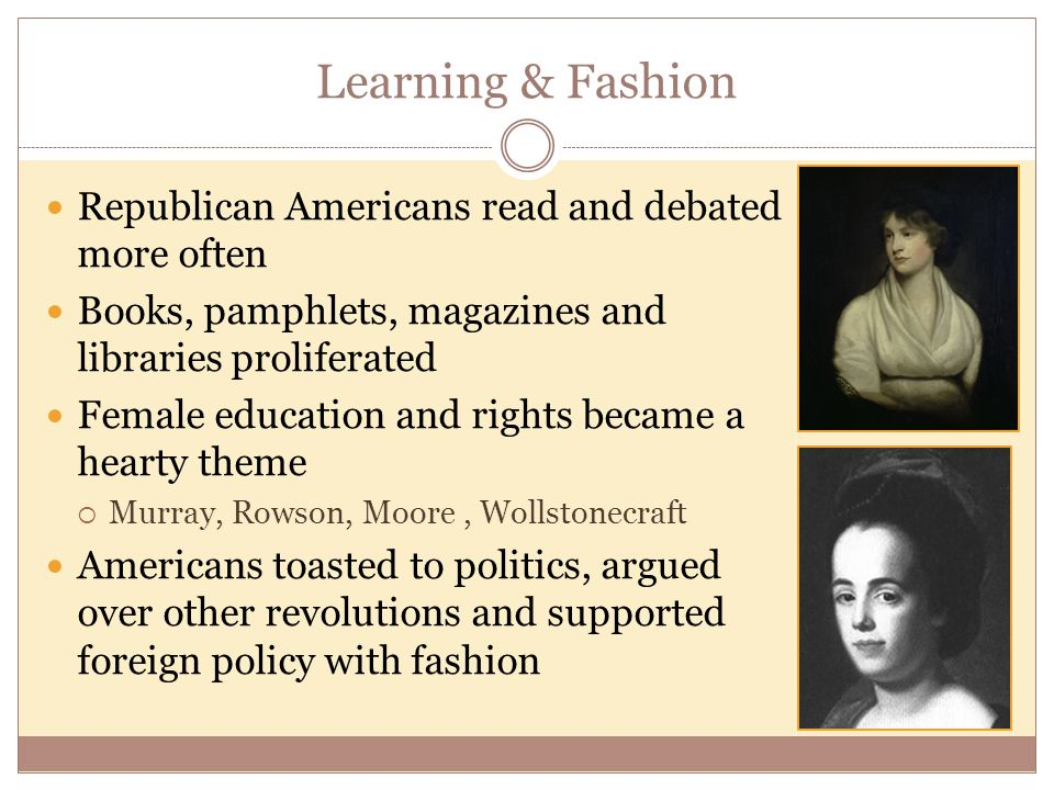 Learning & Fashion Republican Americans read and debated more often Books, pamphlets, magazines and libraries proliferated Female education and rights became a hearty theme  Murray, Rowson, Moore, Wollstonecraft Americans toasted to politics, argued over other revolutions and supported foreign policy with fashion