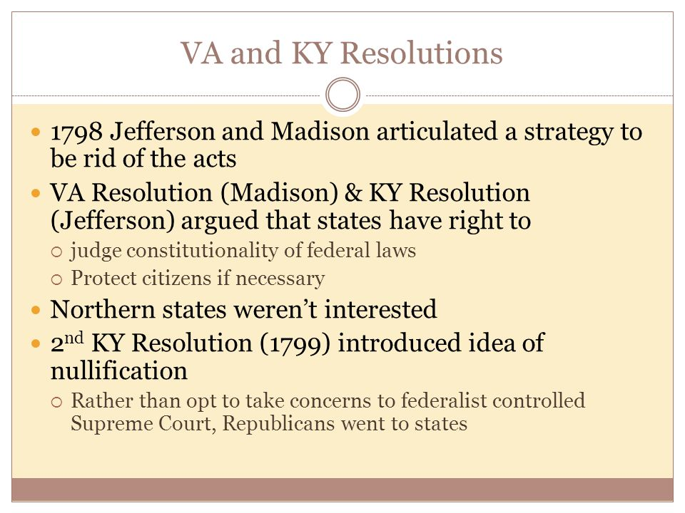 VA and KY Resolutions 1798 Jefferson and Madison articulated a strategy to be rid of the acts VA Resolution (Madison) & KY Resolution (Jefferson) argued that states have right to  judge constitutionality of federal laws  Protect citizens if necessary Northern states weren't interested 2 nd KY Resolution (1799) introduced idea of nullification  Rather than opt to take concerns to federalist controlled Supreme Court, Republicans went to states