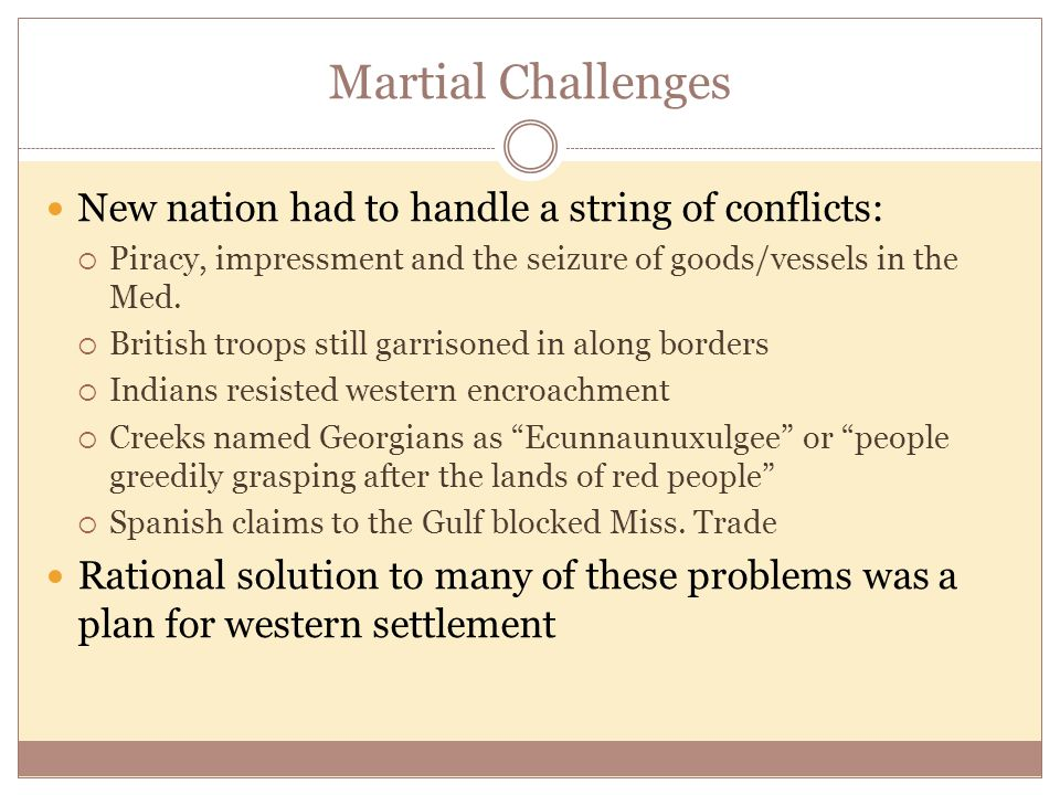 Martial Challenges New nation had to handle a string of conflicts:  Piracy, impressment and the seizure of goods/vessels in the Med.