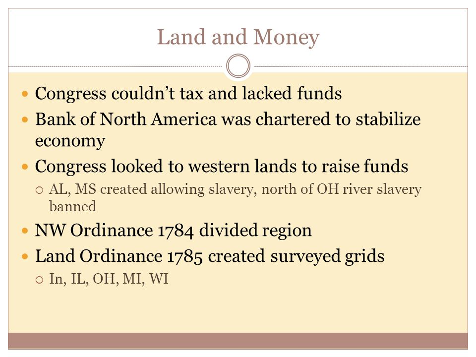 Land and Money Congress couldn't tax and lacked funds Bank of North America was chartered to stabilize economy Congress looked to western lands to raise funds  AL, MS created allowing slavery, north of OH river slavery banned NW Ordinance 1784 divided region Land Ordinance 1785 created surveyed grids  In, IL, OH, MI, WI