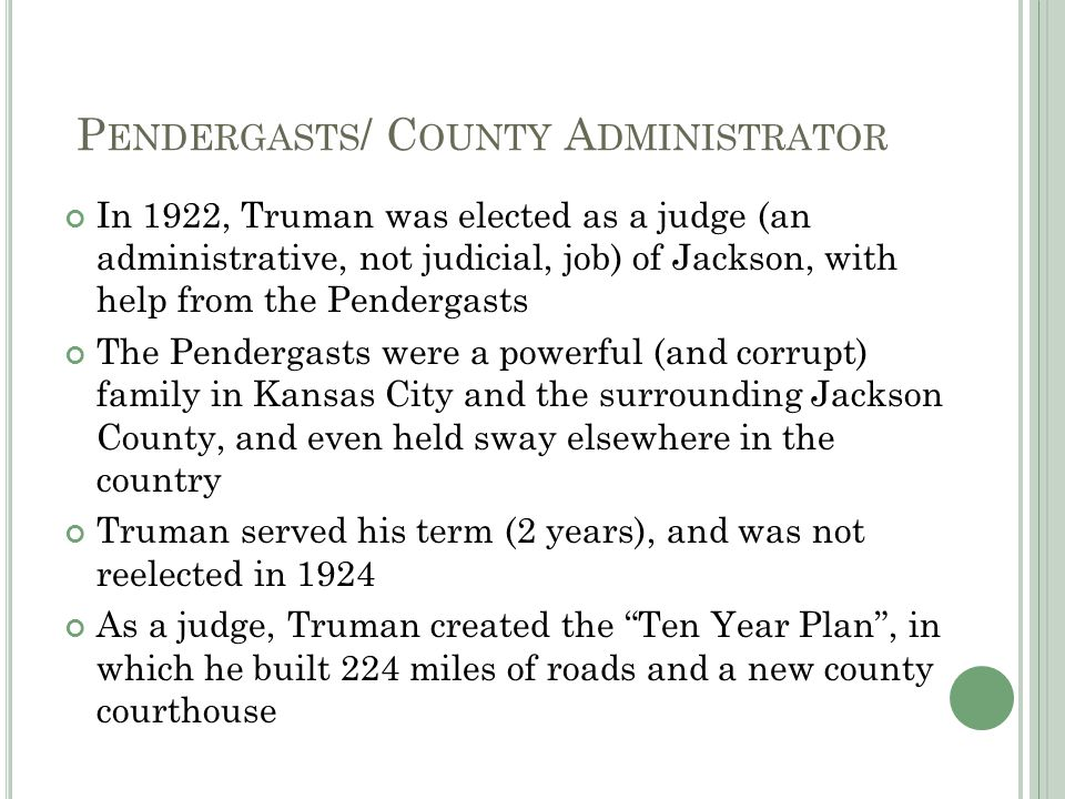 P ENDERGASTS / C OUNTY A DMINISTRATOR In 1922, Truman was elected as a judge (an administrative, not judicial, job) of Jackson, with help from the Pendergasts The Pendergasts were a powerful (and corrupt) family in Kansas City and the surrounding Jackson County, and even held sway elsewhere in the country Truman served his term (2 years), and was not reelected in 1924 As a judge, Truman created the Ten Year Plan , in which he built 224 miles of roads and a new county courthouse